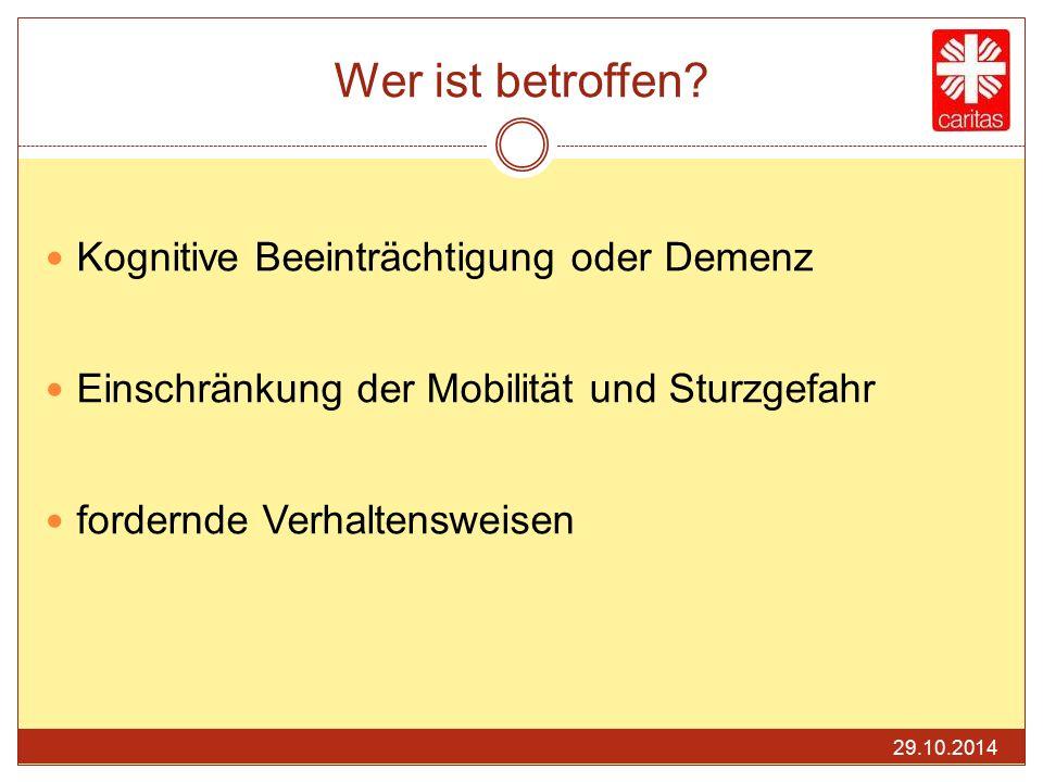 Wer ist betroffen? Kognitive Beeinträchtigung oder Demenz Einschränkung der Mobilität und Sturzgefahr fordernde Verhaltensweisen 29.10.2014