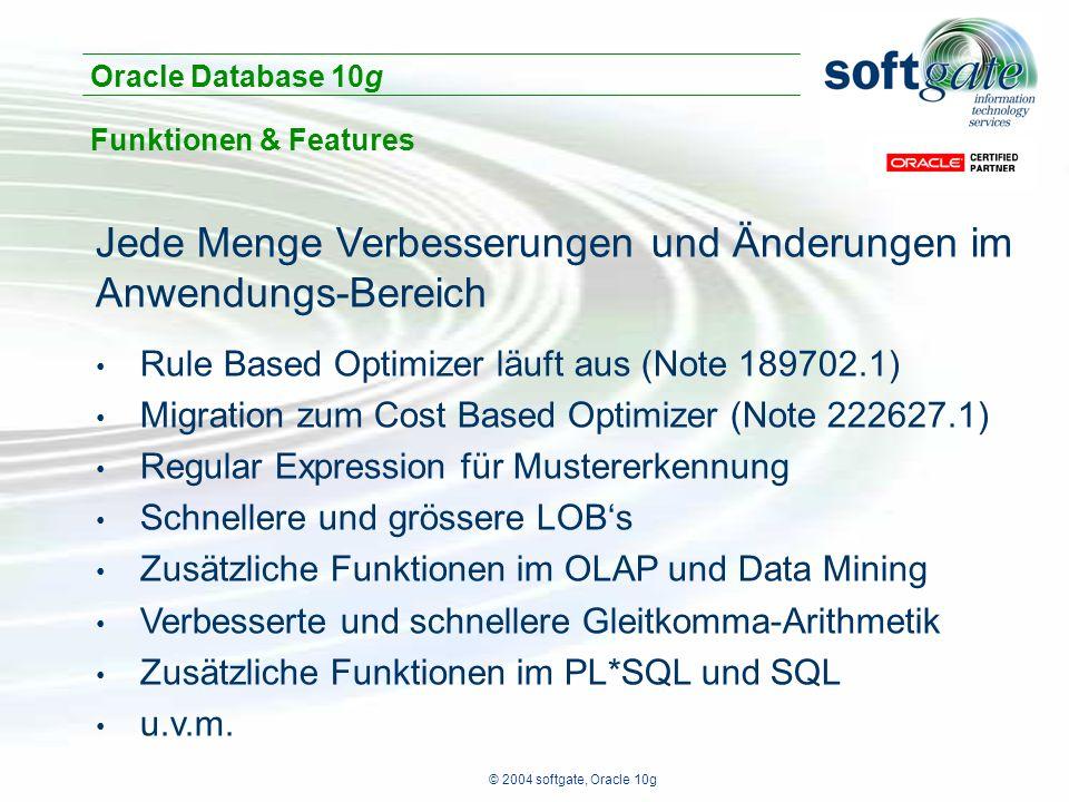 © 2004 softgate, Oracle 10g Jede Menge Verbesserungen und Änderungen im Anwendungs-Bereich Rule Based Optimizer läuft aus (Note 189702.1) Migration zum Cost Based Optimizer (Note 222627.1) Regular Expression für Mustererkennung Schnellere und grössere LOB's Zusätzliche Funktionen im OLAP und Data Mining Verbesserte und schnellere Gleitkomma-Arithmetik Zusätzliche Funktionen im PL*SQL und SQL u.v.m.