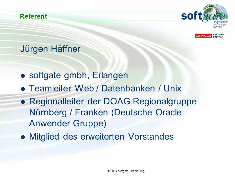 © 2004 softgate, Oracle 10g Jürgen Häffner softgate gmbh, Erlangen Teamleiter Web / Datenbanken / Unix Regionalleiter der DOAG Regionalgruppe Nürnberg / Franken (Deutsche Oracle Anwender Gruppe) Mitglied des erweiterten Vorstandes Referent