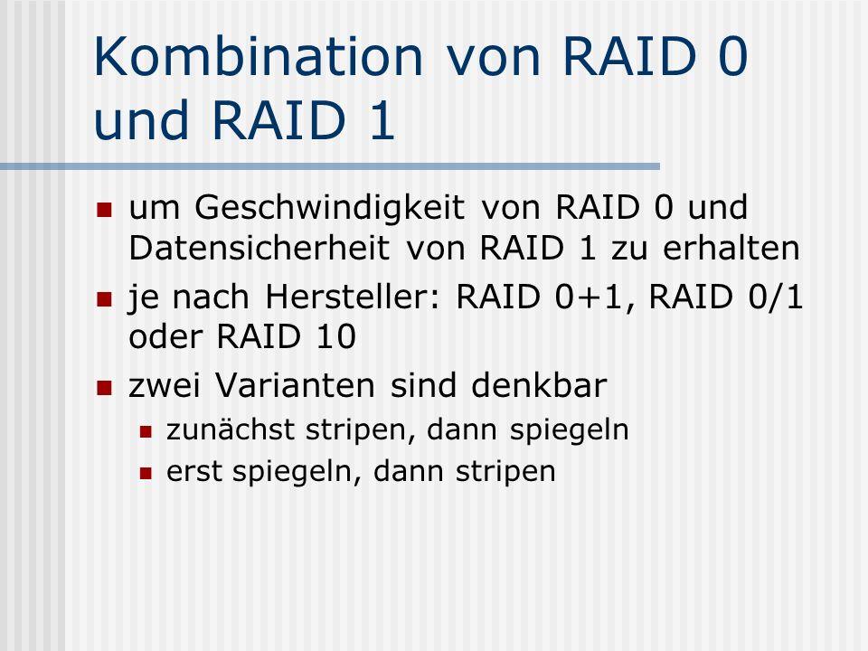 Kombination von RAID 0 und RAID 1 um Geschwindigkeit von RAID 0 und Datensicherheit von RAID 1 zu erhalten je nach Hersteller: RAID 0+1, RAID 0/1 oder