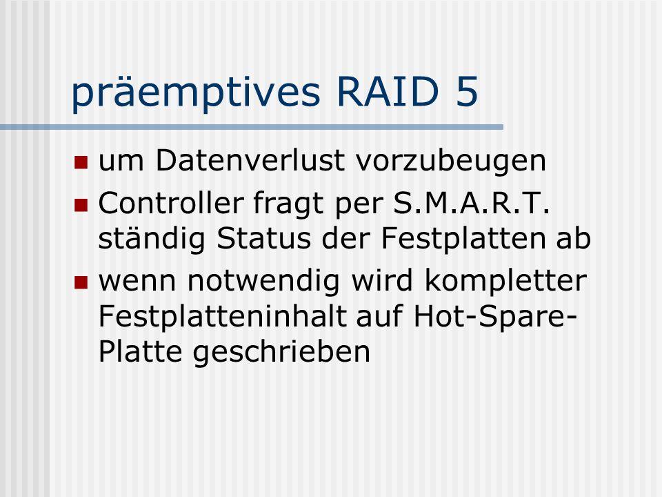 präemptives RAID 5 um Datenverlust vorzubeugen Controller fragt per S.M.A.R.T. ständig Status der Festplatten ab wenn notwendig wird kompletter Festpl