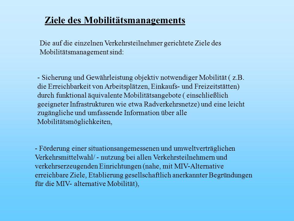 Ziele des Mobilitätsmanagements Die auf die einzelnen Verkehrsteilnehmer gerichtete Ziele des Mobilitätsmanagement sind: - Sicherung und Gewährleistung objektiv notwendiger Mobilität ( z.B.