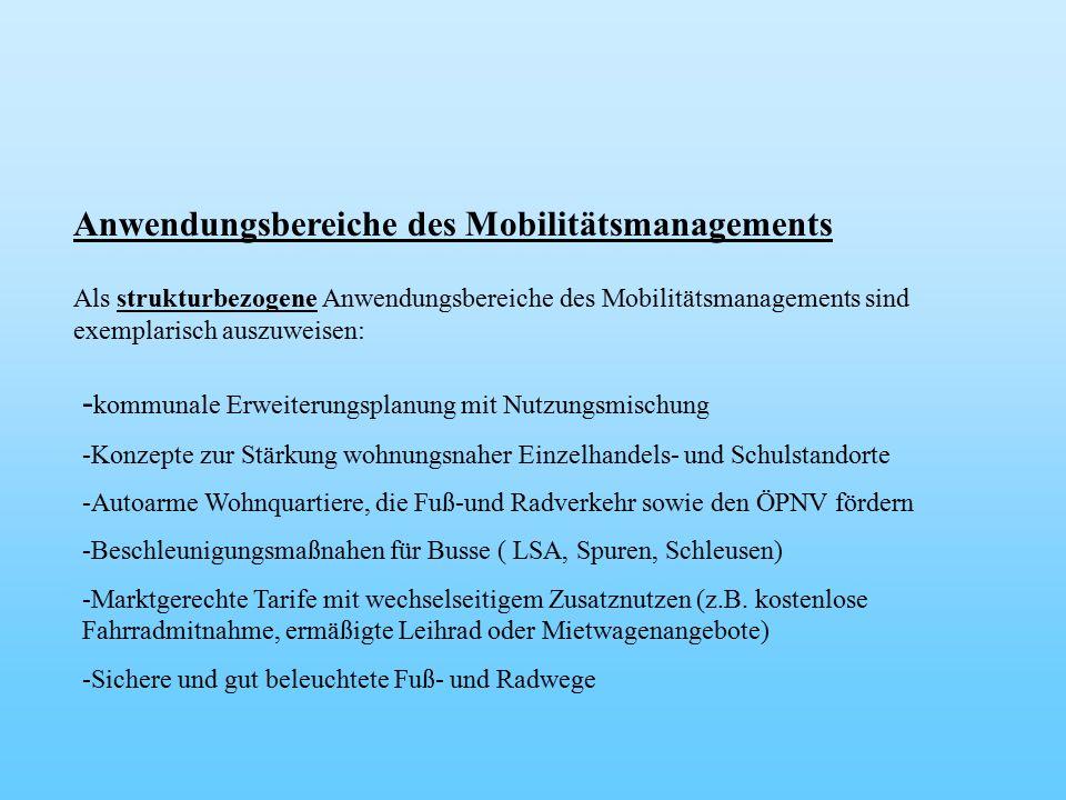 Anwendungsbereiche des Mobilitätsmanagements Als strukturbezogene Anwendungsbereiche des Mobilitätsmanagements sind exemplarisch auszuweisen: - kommunale Erweiterungsplanung mit Nutzungsmischung -Konzepte zur Stärkung wohnungsnaher Einzelhandels- und Schulstandorte -Autoarme Wohnquartiere, die Fuß-und Radverkehr sowie den ÖPNV fördern -Beschleunigungsmaßnahen für Busse ( LSA, Spuren, Schleusen) -Marktgerechte Tarife mit wechselseitigem Zusatznutzen (z.B.