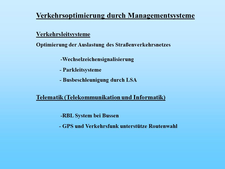 Verkehrsoptimierung durch Managementsysteme Verkehrsleitsysteme Optimierung der Auslastung des Straßenverkehrsnetzes -Wechselzeichensignalisierung - Parkleitsysteme - Busbeschleunigung durch LSA Telematik (Telekommunikation und Informatik) -RBL System bei Bussen - GPS und Verkehrsfunk unterstütze Routenwahl