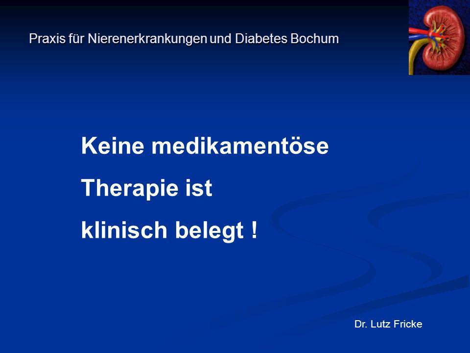Praxis für Nierenerkrankungen und Diabetes Bochum Dr. Lutz Fricke Keine medikamentöse Therapie ist klinisch belegt !