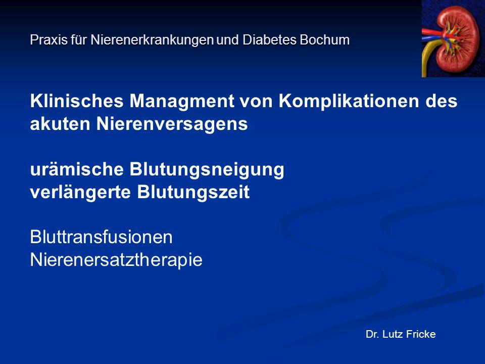 Praxis für Nierenerkrankungen und Diabetes Bochum Dr. Lutz Fricke Klinisches Managment von Komplikationen des akuten Nierenversagens urämische Blutung
