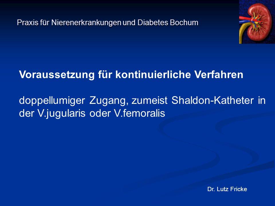Praxis für Nierenerkrankungen und Diabetes Bochum Dr. Lutz Fricke Voraussetzung für kontinuierliche Verfahren doppellumiger Zugang, zumeist Shaldon-Ka