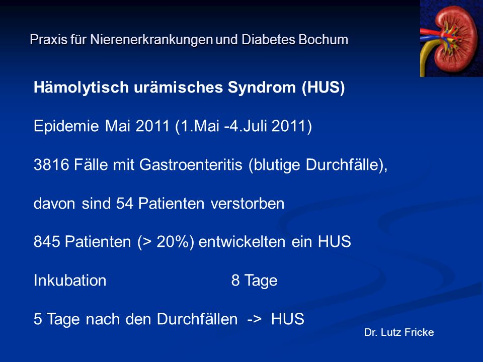 Praxis für Nierenerkrankungen und Diabetes Bochum Dr. Lutz Fricke Hämolytisch urämisches Syndrom (HUS) Epidemie Mai 2011 (1.Mai -4.Juli 2011) 3816 Fäl