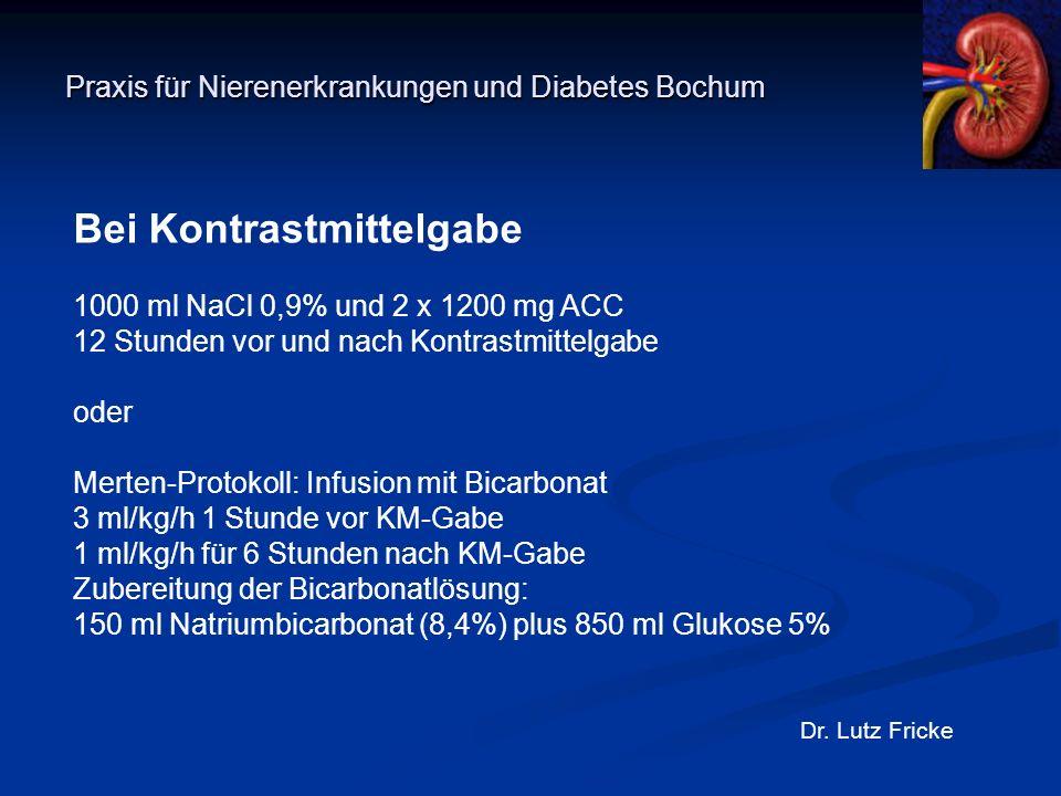 Praxis für Nierenerkrankungen und Diabetes Bochum Dr. Lutz Fricke Bei Kontrastmittelgabe 1000 ml NaCl 0,9% und 2 x 1200 mg ACC 12 Stunden vor und nach