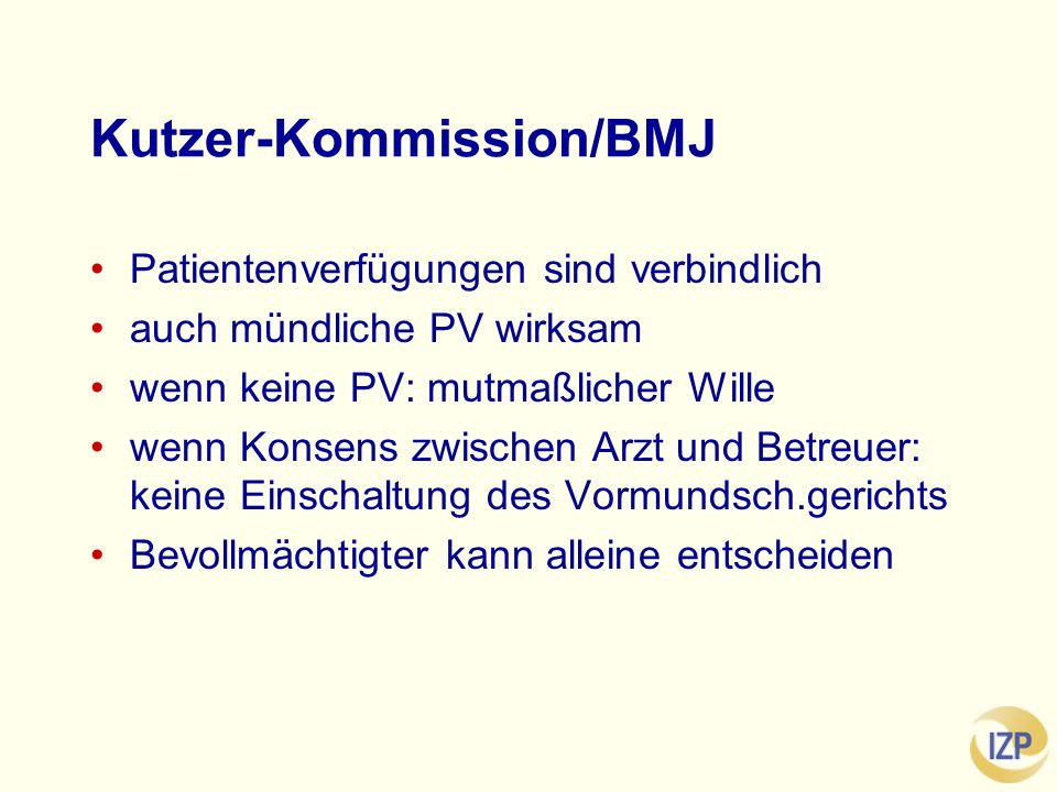 Kutzer-Kommission/BMJ Patientenverfügungen sind verbindlich auch mündliche PV wirksam wenn keine PV: mutmaßlicher Wille wenn Konsens zwischen Arzt und Betreuer: keine Einschaltung des Vormundsch.gerichts Bevollmächtigter kann alleine entscheiden
