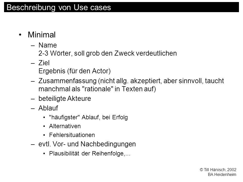 © Till Hänisch, 2002 BA Heidenheim Beschreibung von Use cases Minimal –Name 2-3 Wörter, soll grob den Zweck verdeutlichen –Ziel Ergebnis (für den Actor) –Zusammenfassung (nicht allg.