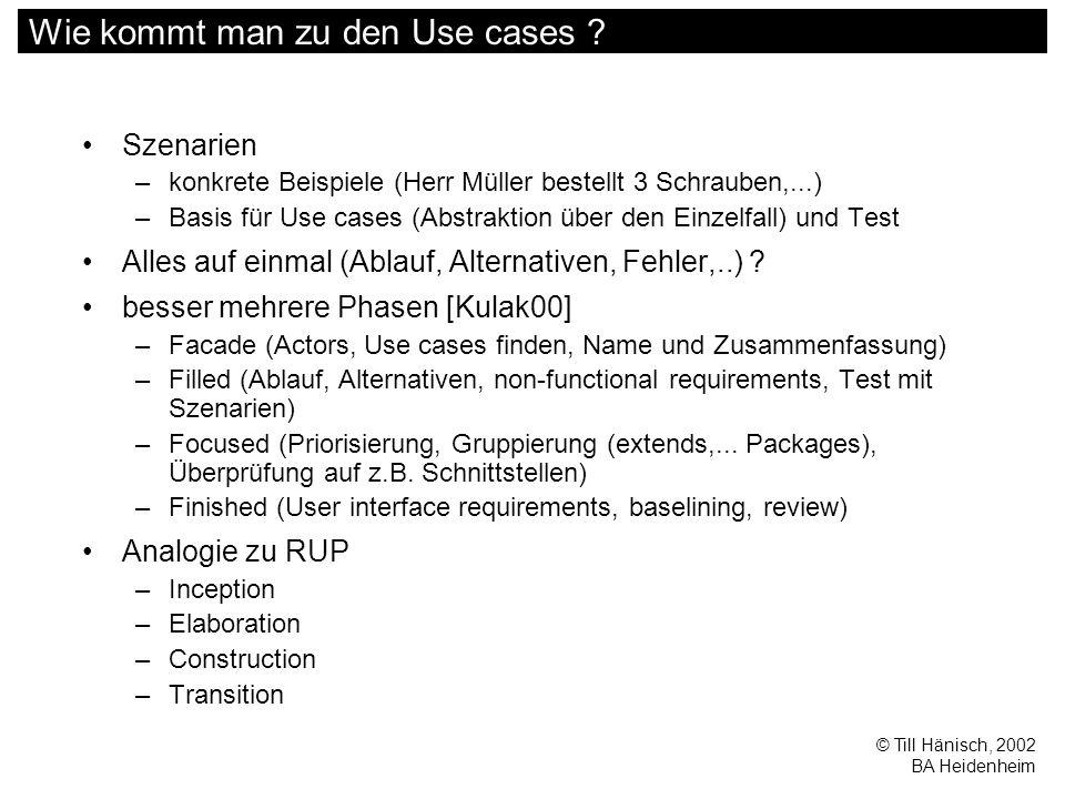 © Till Hänisch, 2002 BA Heidenheim Wie kommt man zu den Use cases ? Szenarien –konkrete Beispiele (Herr Müller bestellt 3 Schrauben,...) –Basis für Us