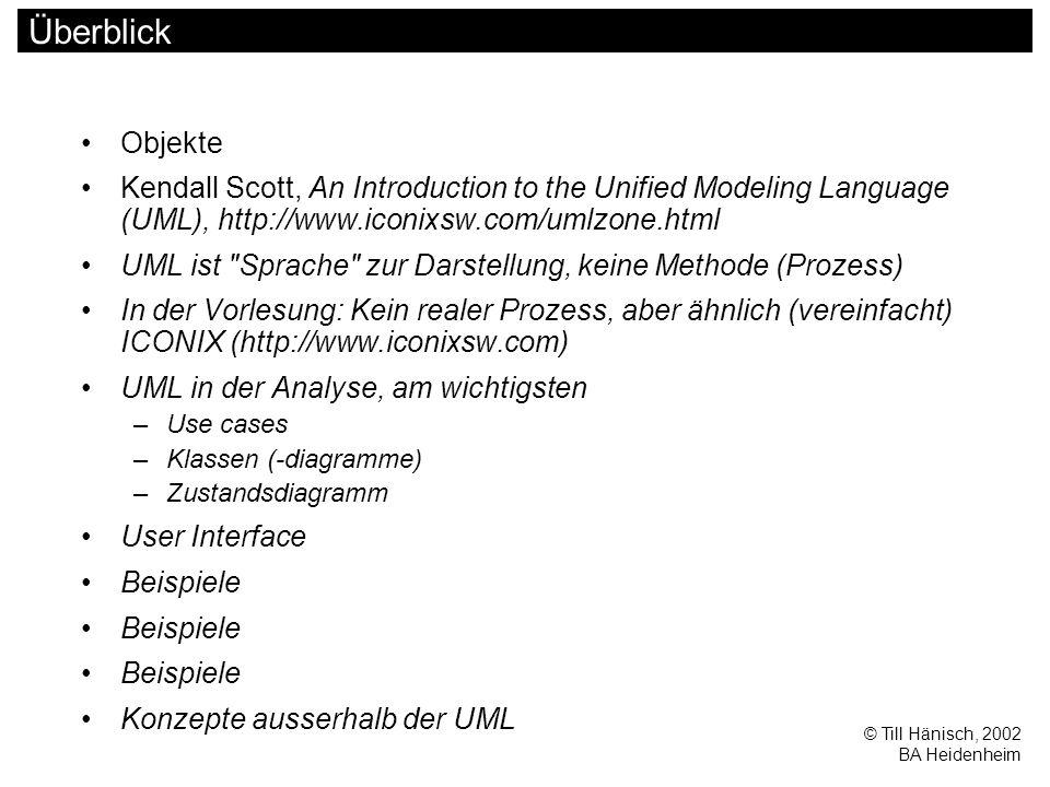 © Till Hänisch, 2002 BA Heidenheim Überblick Objekte Kendall Scott, An Introduction to the Unified Modeling Language (UML), http://www.iconixsw.com/umlzone.html UML ist Sprache zur Darstellung, keine Methode (Prozess) In der Vorlesung: Kein realer Prozess, aber ähnlich (vereinfacht) ICONIX (http://www.iconixsw.com) UML in der Analyse, am wichtigsten –Use cases –Klassen (-diagramme) –Zustandsdiagramm User Interface Beispiele Konzepte ausserhalb der UML