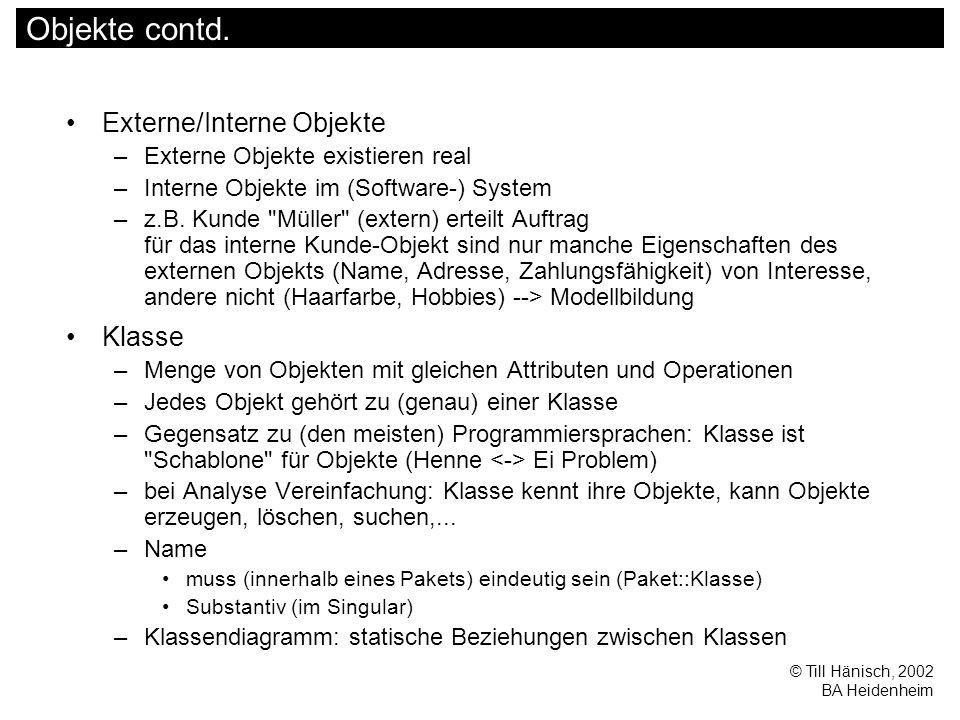 © Till Hänisch, 2002 BA Heidenheim Objekte contd. Externe/Interne Objekte –Externe Objekte existieren real –Interne Objekte im (Software-) System –z.B