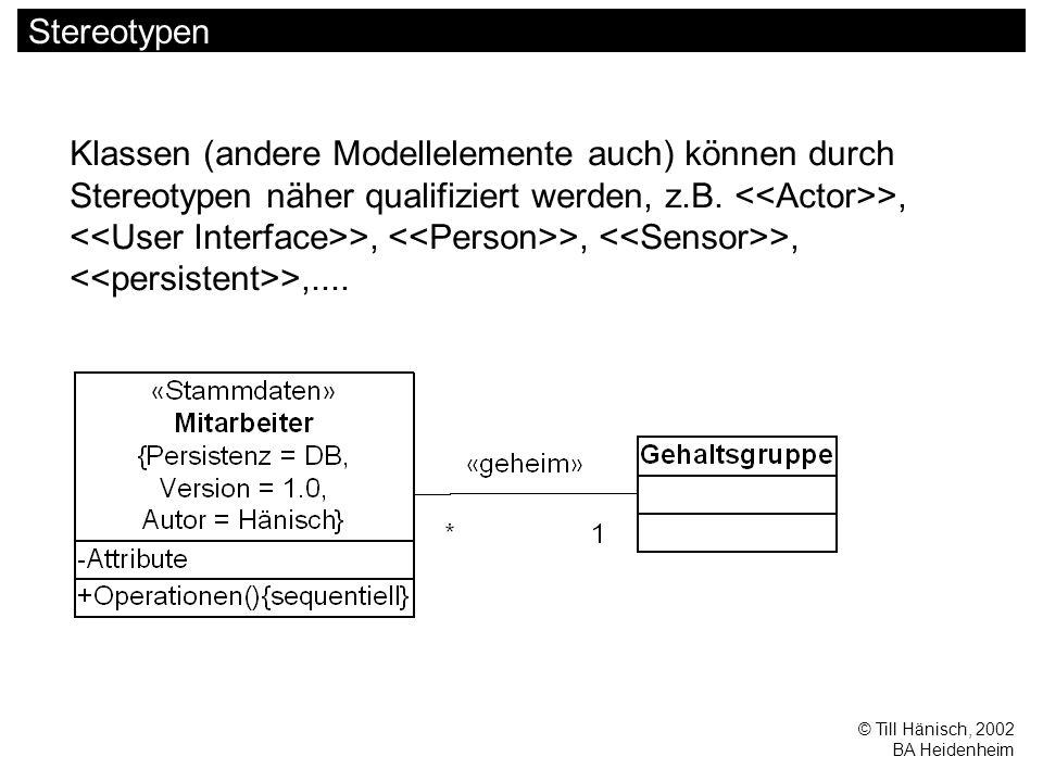 © Till Hänisch, 2002 BA Heidenheim Stereotypen Klassen (andere Modellelemente auch) können durch Stereotypen näher qualifiziert werden, z.B. >, >, >,