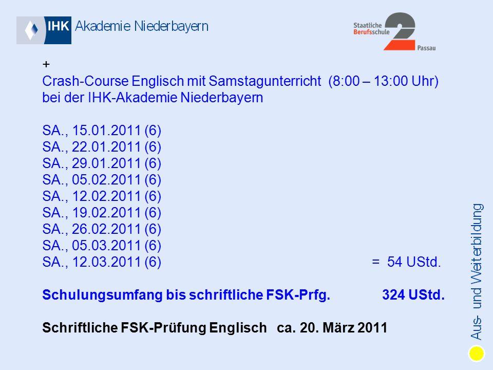 + Crash-Course Englisch mit Samstagunterricht (8:00 – 13:00 Uhr) bei der IHK-Akademie Niederbayern SA., 15.01.2011 (6) SA., 22.01.2011 (6) SA., 29.01.2011 (6) SA., 05.02.2011 (6) SA., 12.02.2011 (6) SA., 19.02.2011 (6) SA., 26.02.2011 (6) SA., 05.03.2011 (6) SA., 12.03.2011 (6) = 54 UStd.