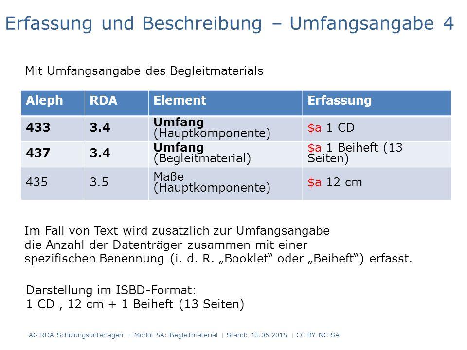 AG RDA Schulungsunterlagen – Modul 5A: Begleitmaterial | Stand: 15.06.2015 | CC BY-NC-SA AlephRDAElementErfassung 4333.4 Umfang (Hauptkomponente) $a 1 CD 4373.4 Umfang (Begleitmaterial) $a 1 Beiheft (13 Seiten) 4353.5 Maße (Hauptkomponente) $a 12 cm Erfassung und Beschreibung – Umfangsangabe 4 Mit Umfangsangabe des Begleitmaterials Darstellung im ISBD-Format: 1 CD, 12 cm + 1 Beiheft (13 Seiten) Im Fall von Text wird zusätzlich zur Umfangsangabe die Anzahl der Datenträger zusammen mit einer spezifischen Benennung (i.