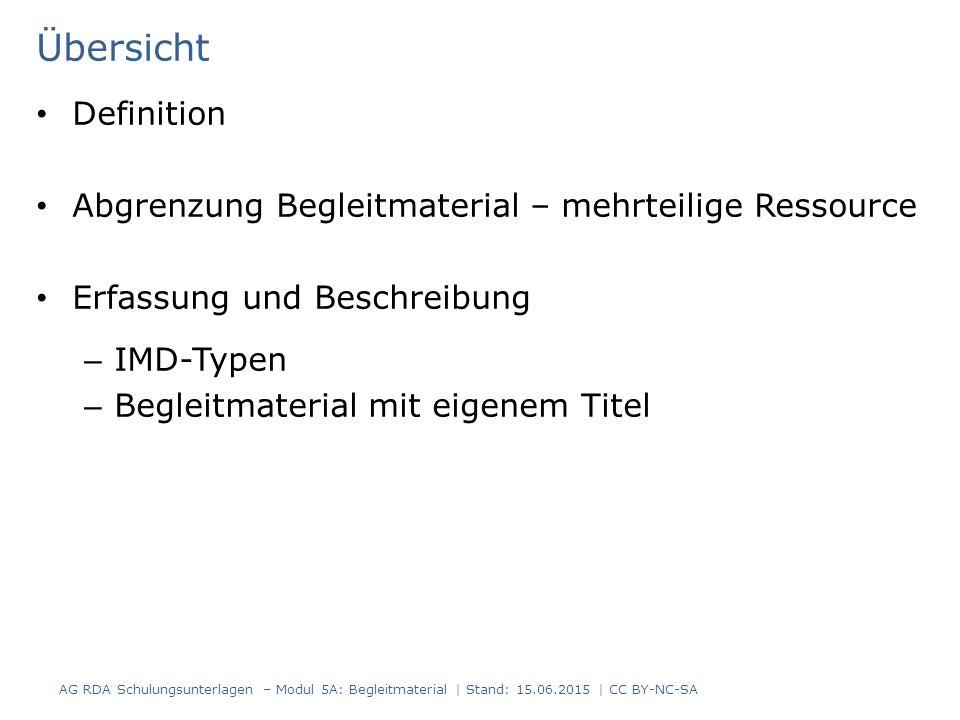 Übersicht Definition Abgrenzung Begleitmaterial – mehrteilige Ressource Erfassung und Beschreibung – IMD-Typen – Begleitmaterial mit eigenem Titel AG RDA Schulungsunterlagen – Modul 5A: Begleitmaterial | Stand: 15.06.2015 | CC BY-NC-SA