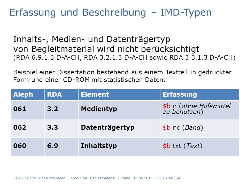 AlephRDAElementErfassung 0613.2Medientyp $b n (ohne Hilfsmittel zu benutzen) 0623.3Datenträgertyp$b nc (Band) 0606.9Inhaltstyp$b txt (Text) Erfassung und Beschreibung – IMD-Typen Inhalts-, Medien- und Datenträgertyp von Begleitmaterial wird nicht berücksichtigt (RDA 6.9.1.3 D-A-CH, RDA 3.2.1.3 D-A-CH sowie RDA 3.3.1.3 D-A-CH) Beispiel einer Dissertation bestehend aus einem Textteil in gedruckter Form und einer CD-ROM mit statistischen Daten: