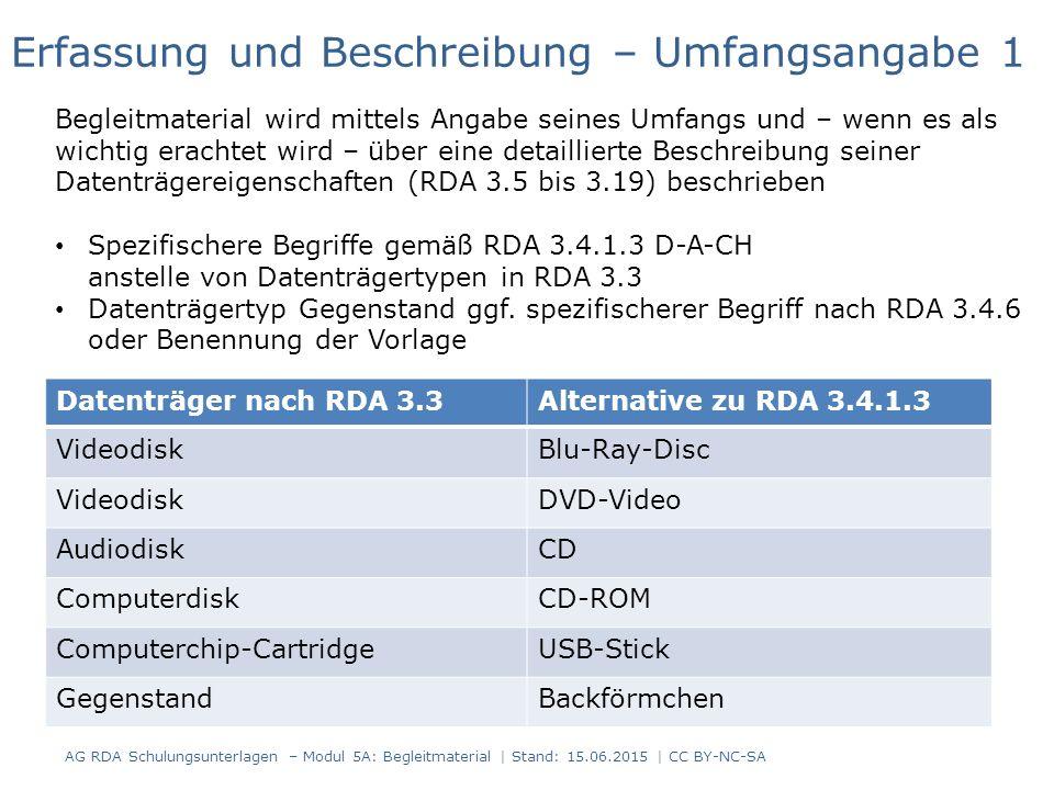 AG RDA Schulungsunterlagen – Modul 5A: Begleitmaterial | Stand: 15.06.2015 | CC BY-NC-SA Datenträger nach RDA 3.3Alternative zu RDA 3.4.1.3 VideodiskBlu-Ray-Disc VideodiskDVD-Video AudiodiskCD ComputerdiskCD-ROM Computerchip-CartridgeUSB-Stick GegenstandBackförmchen Erfassung und Beschreibung – Umfangsangabe 1 Begleitmaterial wird mittels Angabe seines Umfangs und – wenn es als wichtig erachtet wird – über eine detaillierte Beschreibung seiner Datenträgereigenschaften (RDA 3.5 bis 3.19) beschrieben Spezifischere Begriffe gemäß RDA 3.4.1.3 D-A-CH anstelle von Datenträgertypen in RDA 3.3 Datenträgertyp Gegenstand ggf.