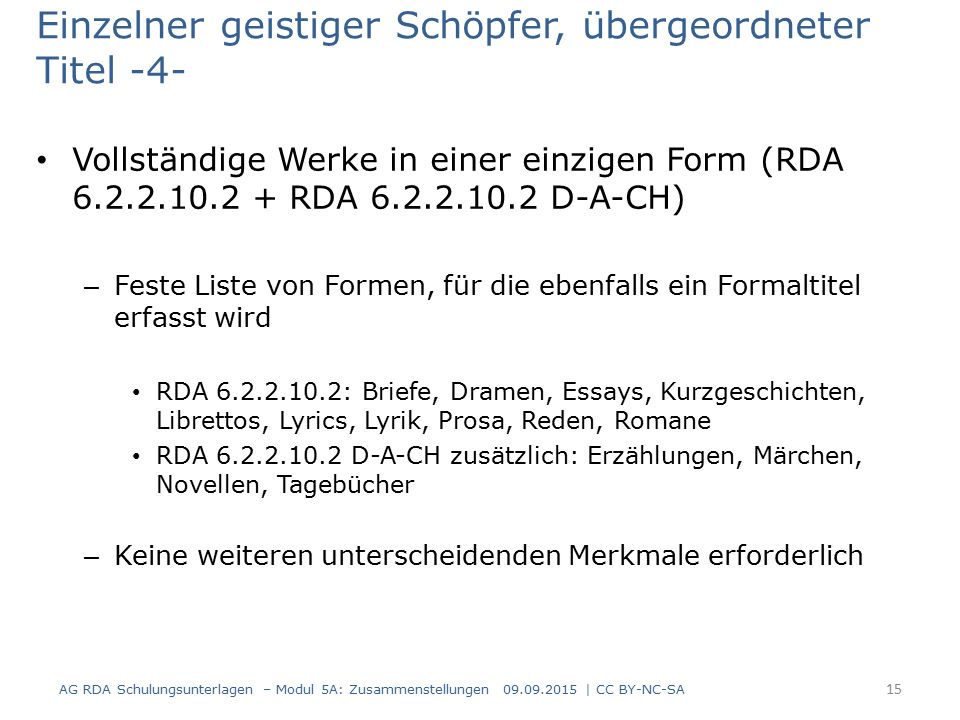 Einzelner geistiger Schöpfer, übergeordneter Titel -4- Vollständige Werke in einer einzigen Form (RDA 6.2.2.10.2 + RDA 6.2.2.10.2 D-A-CH) – Feste Liste von Formen, für die ebenfalls ein Formaltitel erfasst wird RDA 6.2.2.10.2: Briefe, Dramen, Essays, Kurzgeschichten, Librettos, Lyrics, Lyrik, Prosa, Reden, Romane RDA 6.2.2.10.2 D-A-CH zusätzlich: Erzählungen, Märchen, Novellen, Tagebücher – Keine weiteren unterscheidenden Merkmale erforderlich AG RDA Schulungsunterlagen – Modul 5A: Zusammenstellungen 09.09.2015 | CC BY-NC-SA 15