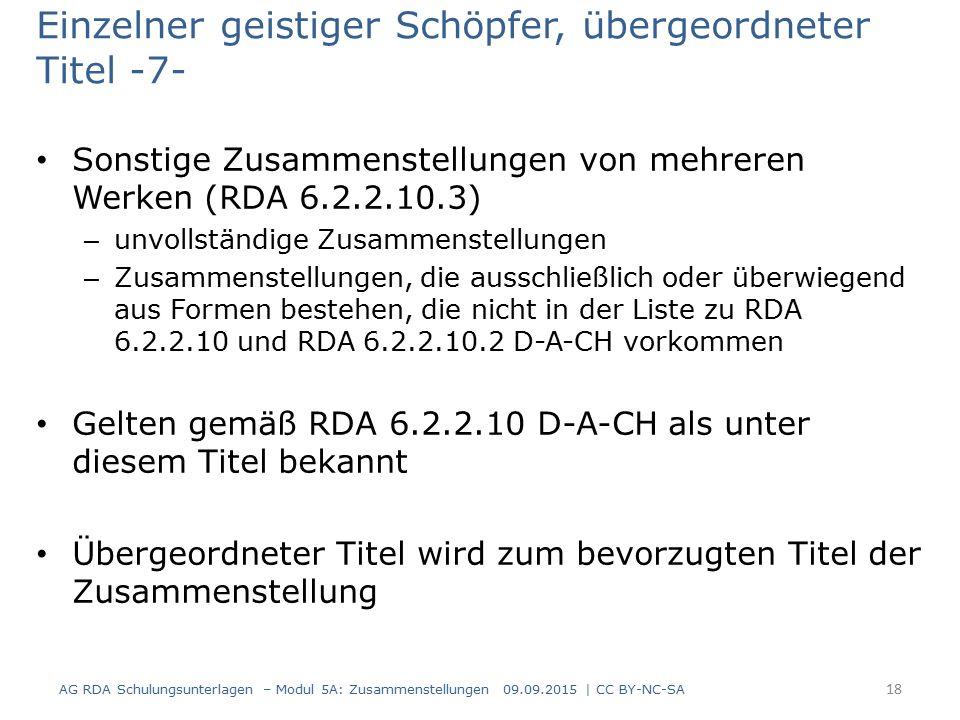 Einzelner geistiger Schöpfer, übergeordneter Titel -7- Sonstige Zusammenstellungen von mehreren Werken (RDA 6.2.2.10.3) – unvollständige Zusammenstellungen – Zusammenstellungen, die ausschließlich oder überwiegend aus Formen bestehen, die nicht in der Liste zu RDA 6.2.2.10 und RDA 6.2.2.10.2 D-A-CH vorkommen Gelten gemäß RDA 6.2.2.10 D-A-CH als unter diesem Titel bekannt Übergeordneter Titel wird zum bevorzugten Titel der Zusammenstellung AG RDA Schulungsunterlagen – Modul 5A: Zusammenstellungen 09.09.2015 | CC BY-NC-SA 18