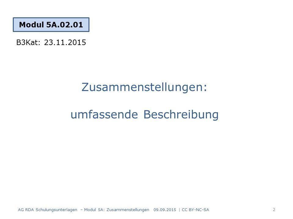 Zusammenstellungen: umfassende Beschreibung Modul 5A.02.01 B3Kat: 23.11.2015 AG RDA Schulungsunterlagen – Modul 5A: Zusammenstellungen 09.09.2015 | CC BY-NC-SA 2