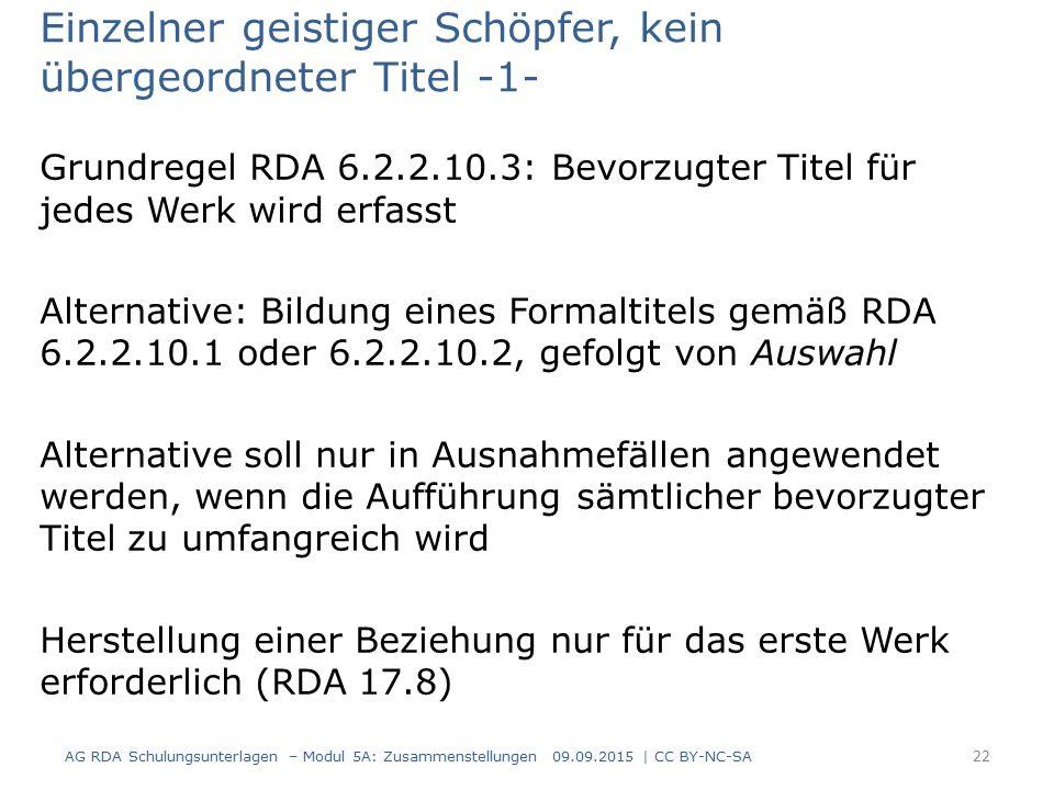 Einzelner geistiger Schöpfer, kein übergeordneter Titel -1- Grundregel RDA 6.2.2.10.3: Bevorzugter Titel für jedes Werk wird erfasst Alternative: Bildung eines Formaltitels gemäß RDA 6.2.2.10.1 oder 6.2.2.10.2, gefolgt von Auswahl Alternative soll nur in Ausnahmefällen angewendet werden, wenn die Aufführung sämtlicher bevorzugter Titel zu umfangreich wird Herstellung einer Beziehung nur für das erste Werk erforderlich (RDA 17.8) AG RDA Schulungsunterlagen – Modul 5A: Zusammenstellungen 09.09.2015 | CC BY-NC-SA 22