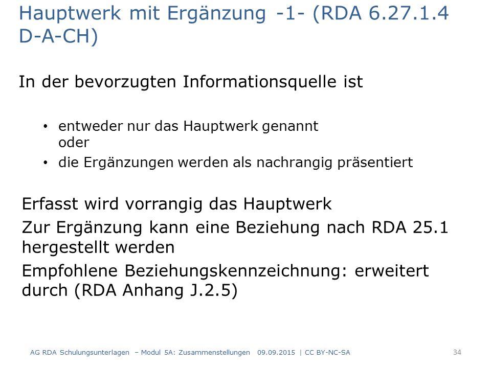 Hauptwerk mit Ergänzung -1- (RDA 6.27.1.4 D-A-CH) In der bevorzugten Informationsquelle ist entweder nur das Hauptwerk genannt oder die Ergänzungen werden als nachrangig präsentiert Erfasst wird vorrangig das Hauptwerk Zur Ergänzung kann eine Beziehung nach RDA 25.1 hergestellt werden Empfohlene Beziehungskennzeichnung: erweitert durch (RDA Anhang J.2.5) AG RDA Schulungsunterlagen – Modul 5A: Zusammenstellungen 09.09.2015 | CC BY-NC-SA 34