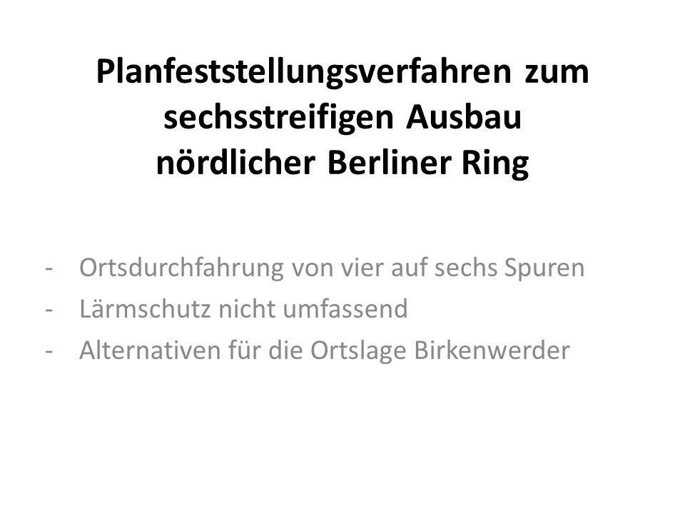 Planfeststellungsverfahren zum sechsstreifigen Ausbau nördlicher Berliner Ring -Ortsdurchfahrung von vier auf sechs Spuren -Lärmschutz nicht umfassend -Alternativen für die Ortslage Birkenwerder