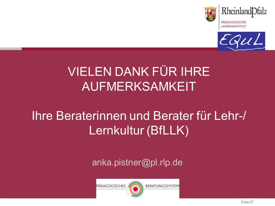 Folie 37 VIELEN DANK FÜR IHRE AUFMERKSAMKEIT Ihre Beraterinnen und Berater für Lehr-/ Lernkultur (BfLLK) anka.pistner@pl.rlp.de