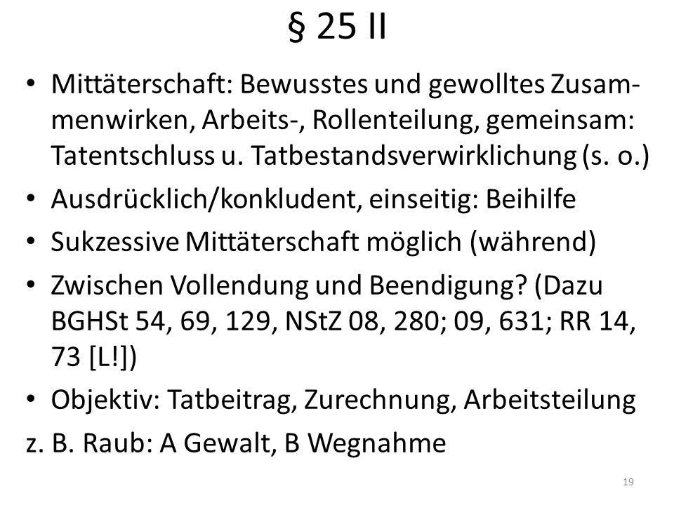 § 25 II Mittäterschaft: Bewusstes und gewolltes Zusam- menwirken, Arbeits-, Rollenteilung, gemeinsam: Tatentschluss u.