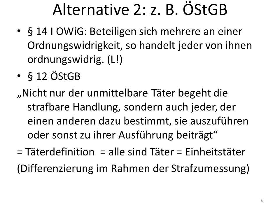 Alternative 2: z. B. ÖStGB § 14 I OWiG: Beteiligen sich mehrere an einer Ordnungswidrigkeit, so handelt jeder von ihnen ordnungswidrig. (L!) § 12 ÖStG