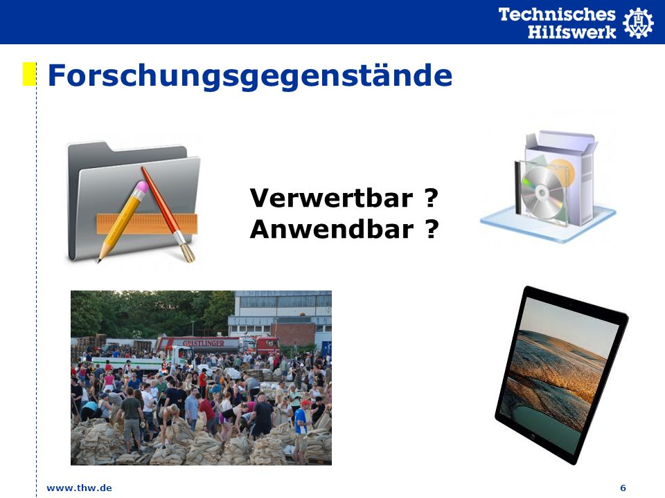 Forschungsgegenstände www.thw.de6 Verwertbar ? Anwendbar ?