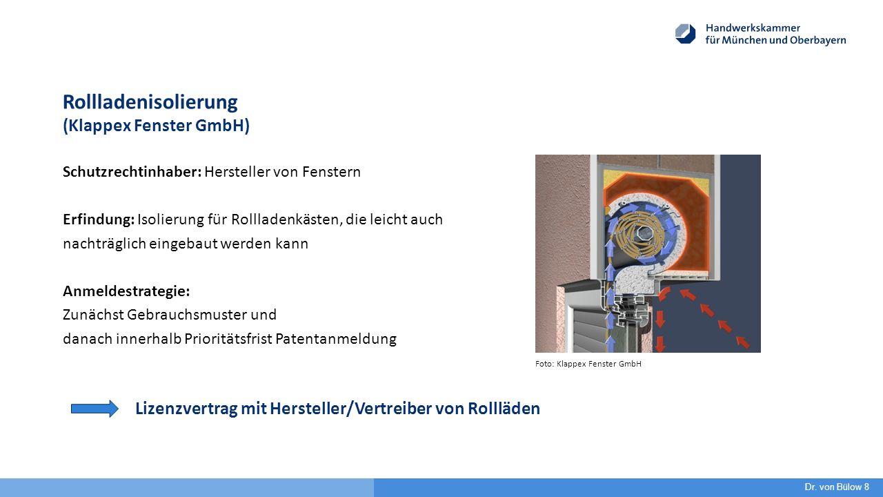 Rollladenisolierung (Klappex Fenster GmbH) Schutzrechtinhaber: Hersteller von Fenstern Erfindung: Isolierung für Rollladenkästen, die leicht auch nachträglich eingebaut werden kann Anmeldestrategie: Zunächst Gebrauchsmuster und danach innerhalb Prioritätsfrist Patentanmeldung Lizenzvertrag mit Hersteller/Vertreiber von Rollläden Dr.