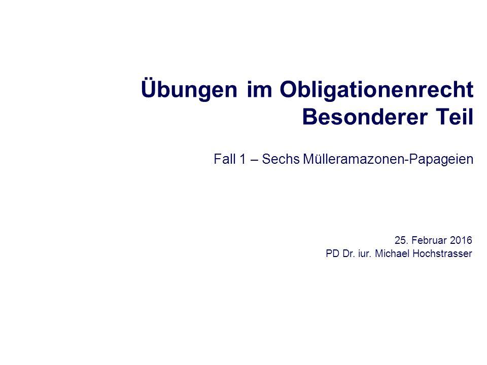 Übungen im Obligationenrecht Besonderer Teil Fall 1 – Sechs Mülleramazonen-Papageien 25. Februar 2016 PD Dr. iur. Michael Hochstrasser