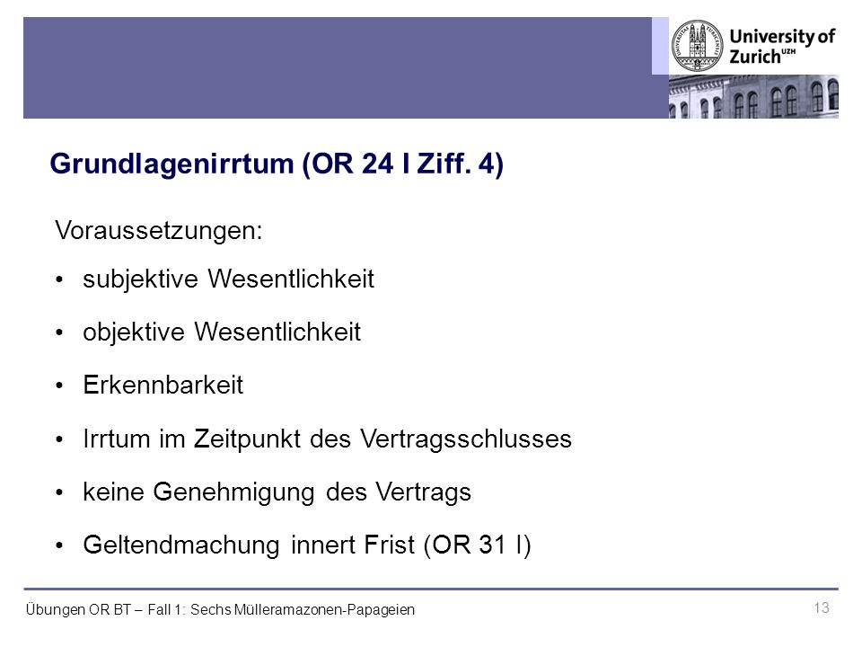 Übungen OR BT – Fall 1: Sechs Mülleramazonen-Papageien Grundlagenirrtum (OR 24 I Ziff. 4) 13 Voraussetzungen: subjektive Wesentlichkeit objektive Wese