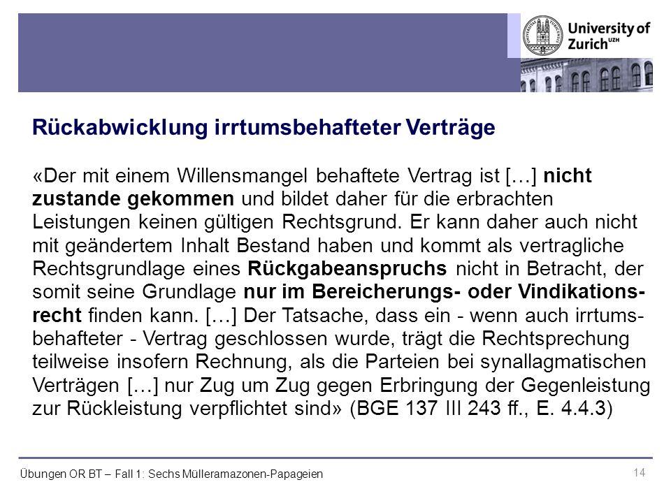 Übungen OR BT – Fall 1: Sechs Mülleramazonen-Papageien Rückabwicklung irrtumsbehafteter Verträge 14 «Der mit einem Willensmangel behaftete Vertrag ist