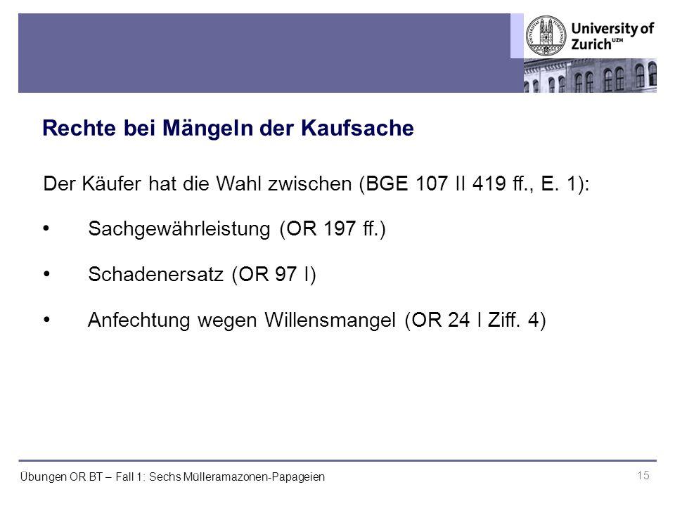 Übungen OR BT – Fall 1: Sechs Mülleramazonen-Papageien Rechte bei Mängeln der Kaufsache 15 Der Käufer hat die Wahl zwischen (BGE 107 II 419 ff., E.