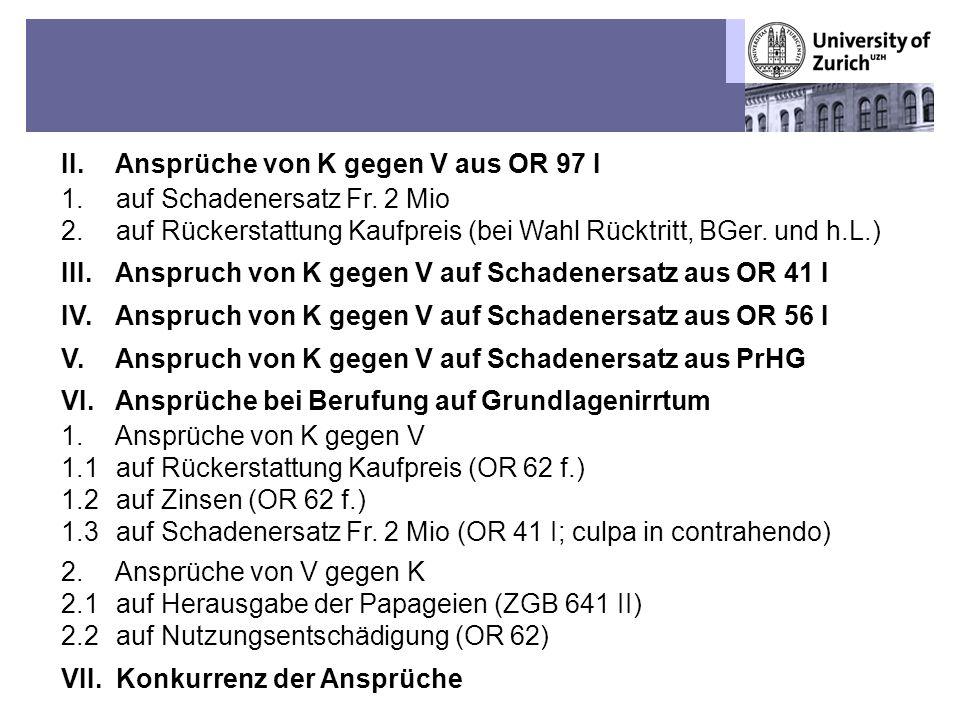 Übungen OR BT – Fall 1: Sechs Mülleramazonen-Papageien 7 II. Ansprüche von K gegen V aus OR 97 I 1. auf Schadenersatz Fr. 2 Mio 2. auf Rückerstattung