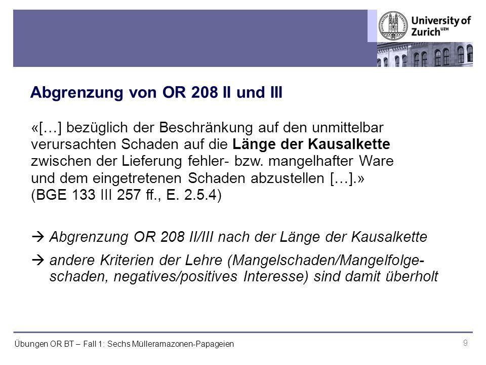 Übungen OR BT – Fall 1: Sechs Mülleramazonen-Papageien Abgrenzung von OR 208 II und III 9 «[…] bezüglich der Beschränkung auf den unmittelbar verursachten Schaden auf die Länge der Kausalkette zwischen der Lieferung fehler- bzw.