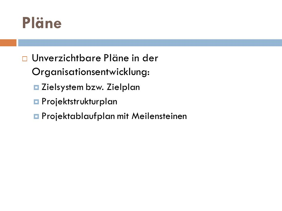 Pläne  Unverzichtbare Pläne in der Organisationsentwicklung:  Zielsystem bzw. Zielplan  Projektstrukturplan  Projektablaufplan mit Meilensteinen