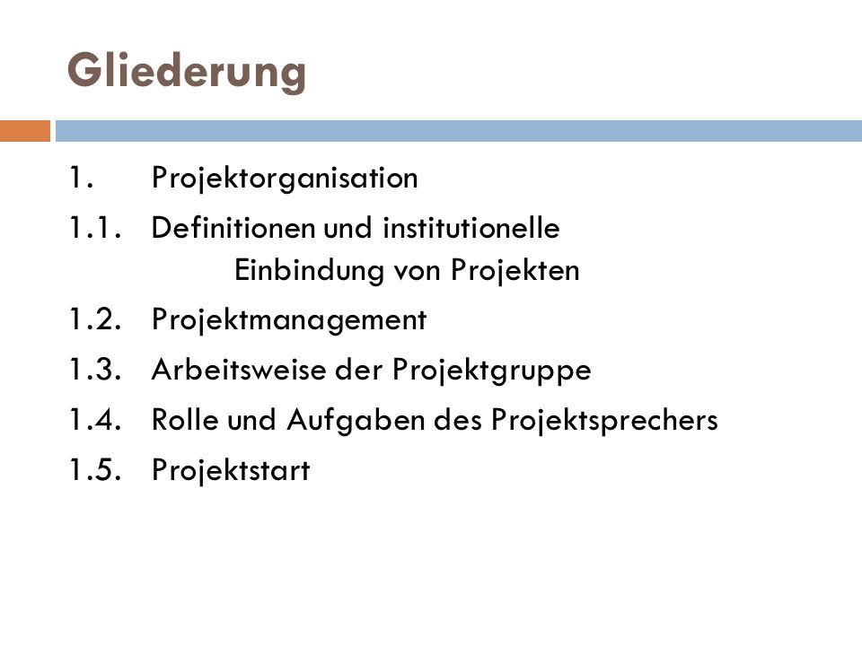 Gliederung 1.Projektorganisation 1.1. Definitionen und institutionelle Einbindung von Projekten 1.2. Projektmanagement 1.3. Arbeitsweise der Projektgr