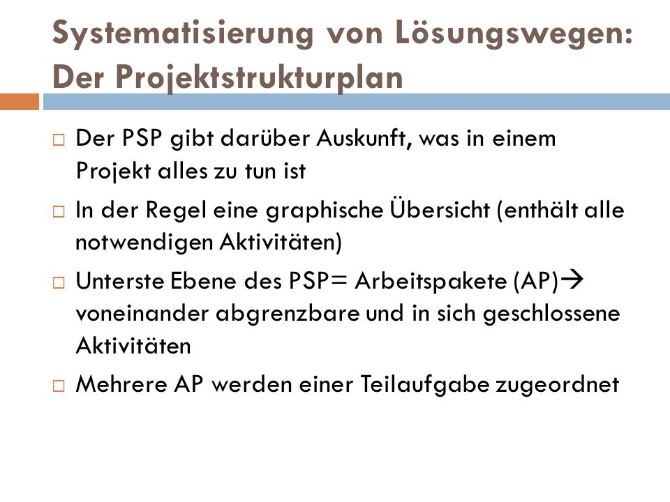 Systematisierung von Lösungswegen: Der Projektstrukturplan  Der PSP gibt darüber Auskunft, was in einem Projekt alles zu tun ist  In der Regel eine