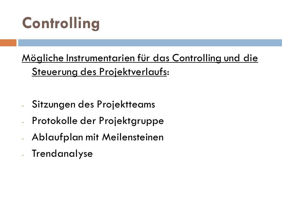 Controlling Mögliche Instrumentarien für das Controlling und die Steuerung des Projektverlaufs: - Sitzungen des Projektteams - Protokolle der Projektg