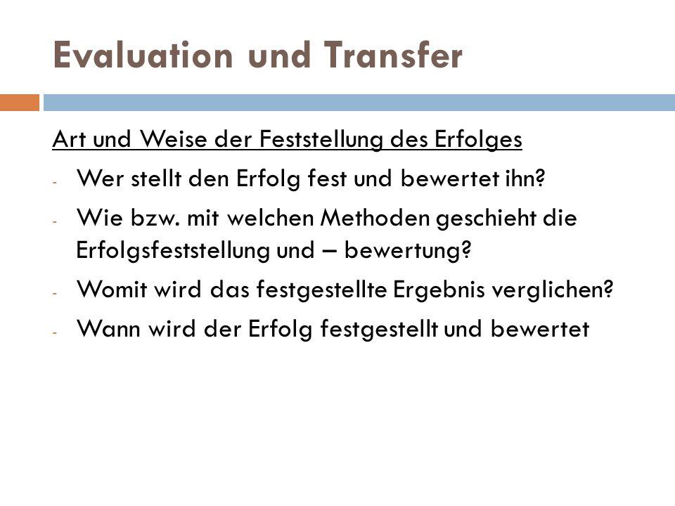 Evaluation und Transfer Art und Weise der Feststellung des Erfolges - Wer stellt den Erfolg fest und bewertet ihn? - Wie bzw. mit welchen Methoden ges