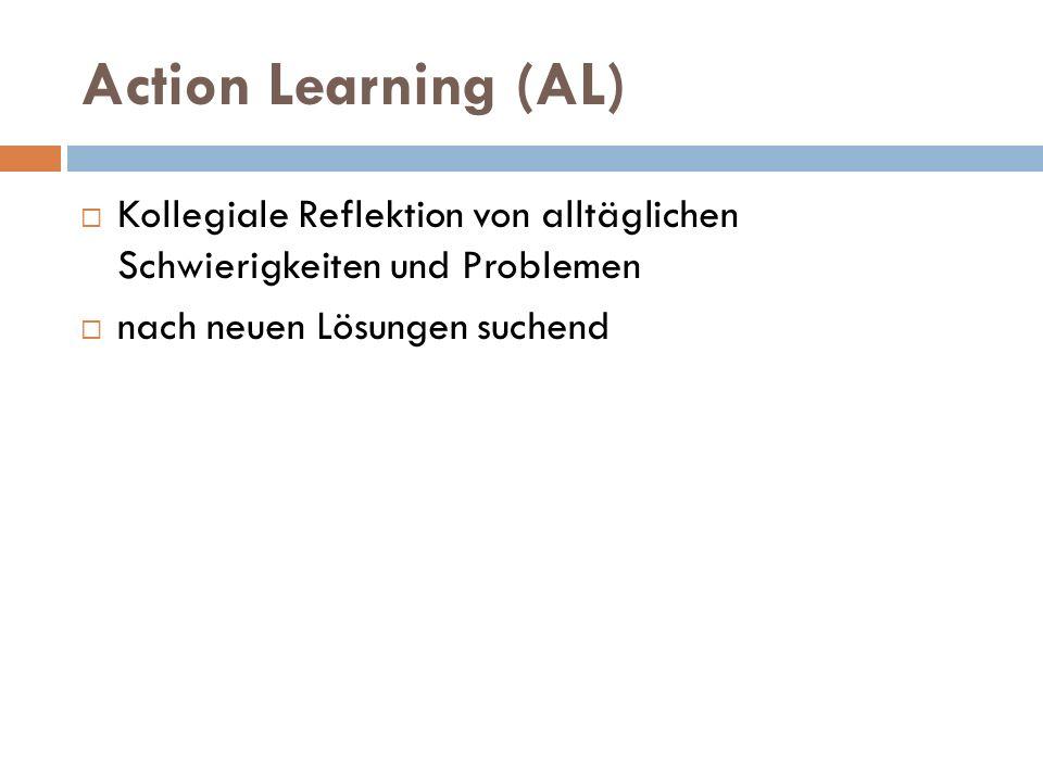 Action Learning (AL)  Kollegiale Reflektion von alltäglichen Schwierigkeiten und Problemen  nach neuen Lösungen suchend