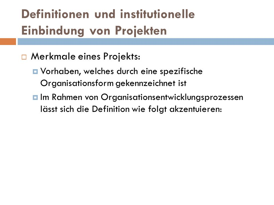 Definitionen und institutionelle Einbindung von Projekten  Merkmale eines Projekts:  Vorhaben, welches durch eine spezifische Organisationsform geke