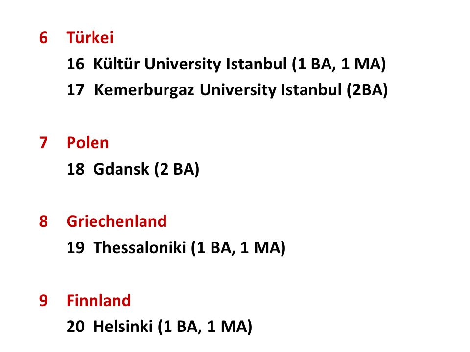 6Türkei 16 Kültür University Istanbul (1 BA, 1 MA) 17 Kemerburgaz University Istanbul (2BA) 7Polen 18 Gdansk (2 BA) 8Griechenland 19 Thessaloniki (1 BA, 1 MA) 9Finnland 20 Helsinki (1 BA, 1 MA)