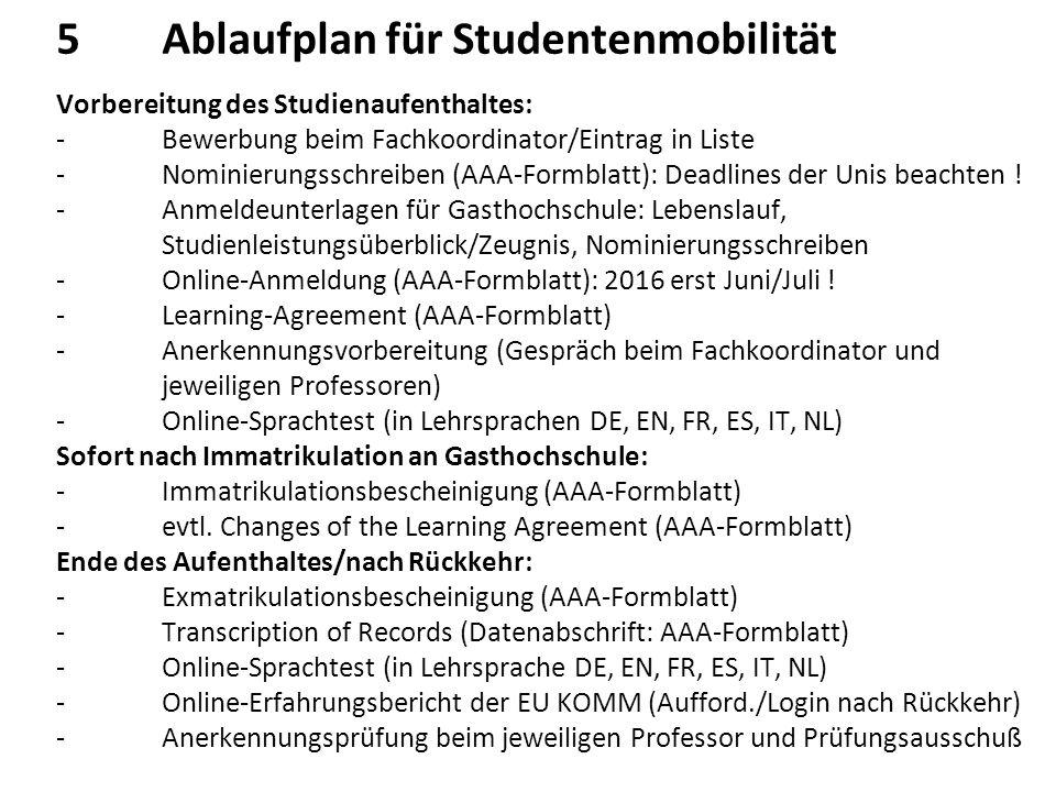5Ablaufplan für Studentenmobilität Vorbereitung des Studienaufenthaltes: -Bewerbung beim Fachkoordinator/Eintrag in Liste -Nominierungsschreiben (AAA-Formblatt): Deadlines der Unis beachten .